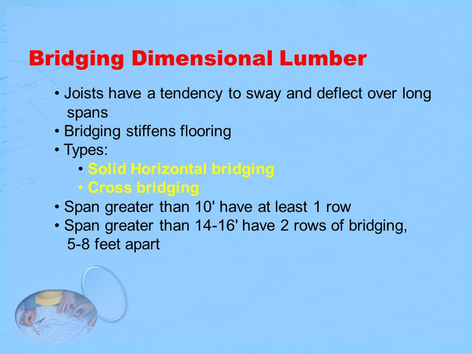 Bridging Dimensional Lumber Joists have a tendency to sway and deflect over long spans Bridging stiffens flooring Types: Solid Horizontal bridging Cro