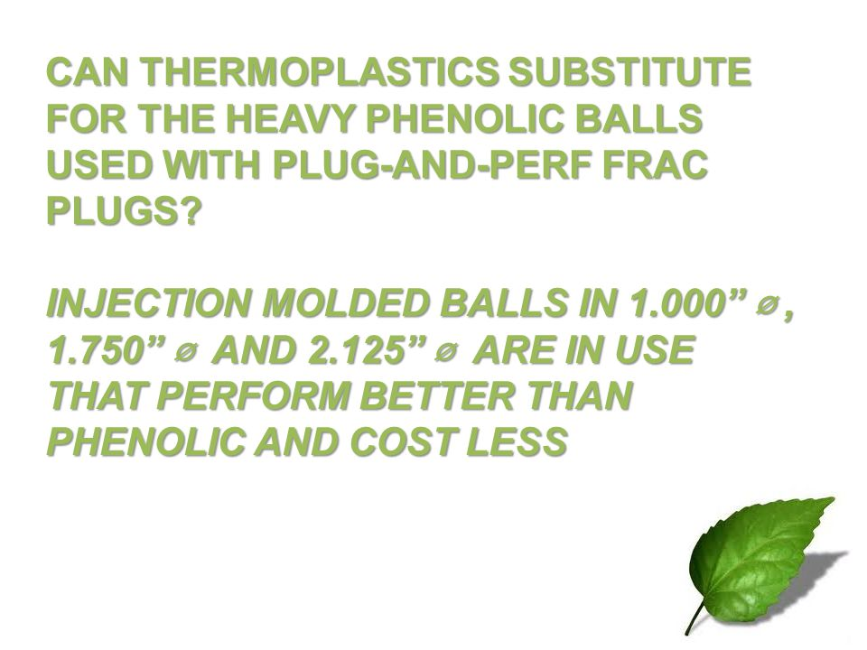 CAN THERMOPLASTICS SUBSTITUTE FOR THE HEAVY PHENOLIC BALLS USED WITH PLUG-AND-PERF FRAC PLUGS? INJECTION MOLDED BALLS IN 1.000, 1.750 AND 2.125 ARE IN