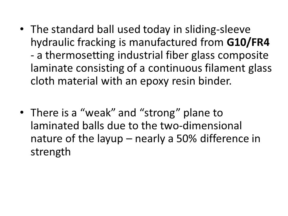 The standard ball used today in sliding-sleeve hydraulic fracking is manufactured from G10/FR4 - a thermosetting industrial fiber glass composite lami