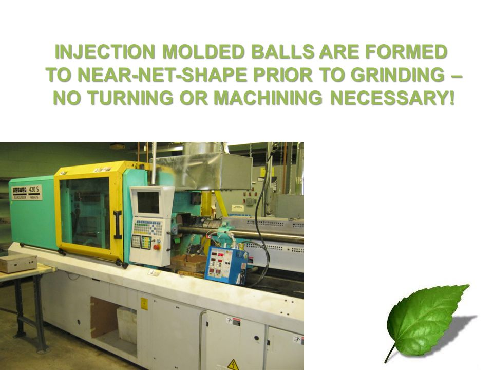 INJECTION MOLDED BALLS ARE FORMED TO NEAR-NET-SHAPE PRIOR TO GRINDING – TO NEAR-NET-SHAPE PRIOR TO GRINDING – NO TURNING OR MACHINING NECESSARY! NO TU