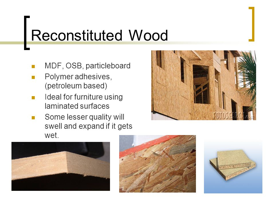 Reconstituted Wood MDF, OSB, particleboard Polymer adhesives, (petroleum based) Ideal for furniture using laminated surfaces Some lesser quality will swell and expand if it gets wet.