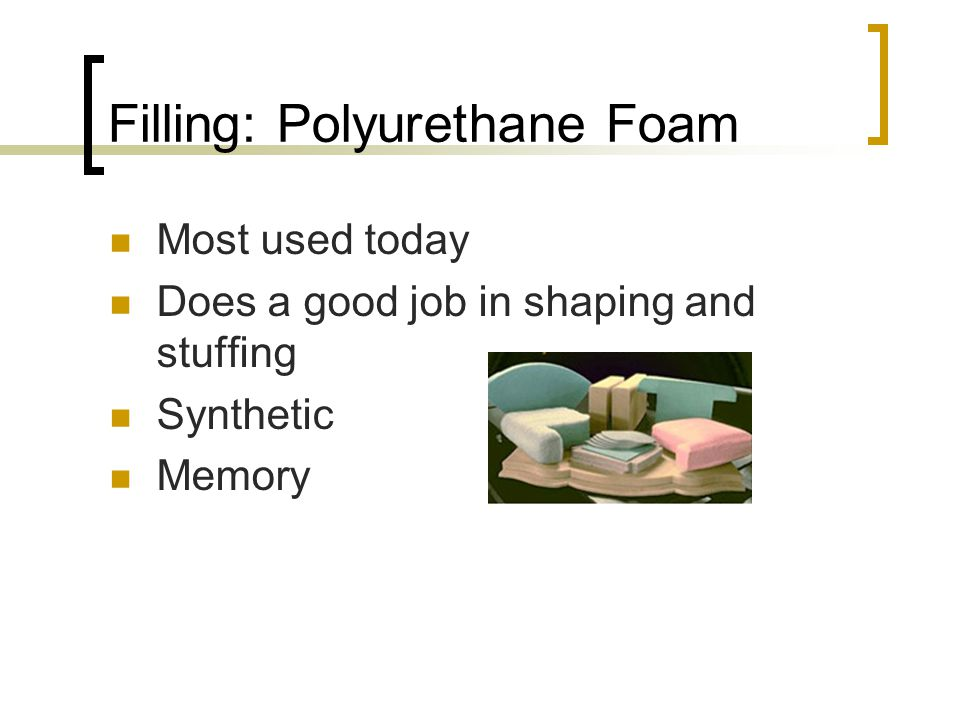 Filling: Polyurethane Foam Most used today Does a good job in shaping and stuffing Synthetic Memory