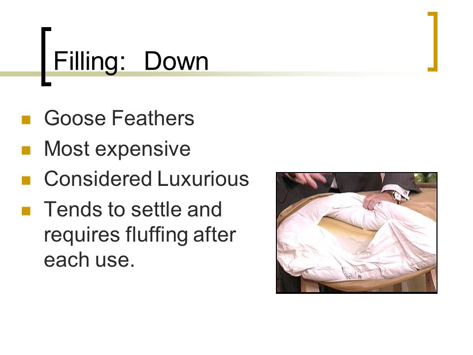 Filling: Down Goose Feathers Most expensive Considered Luxurious Tends to settle and requires fluffing after each use.