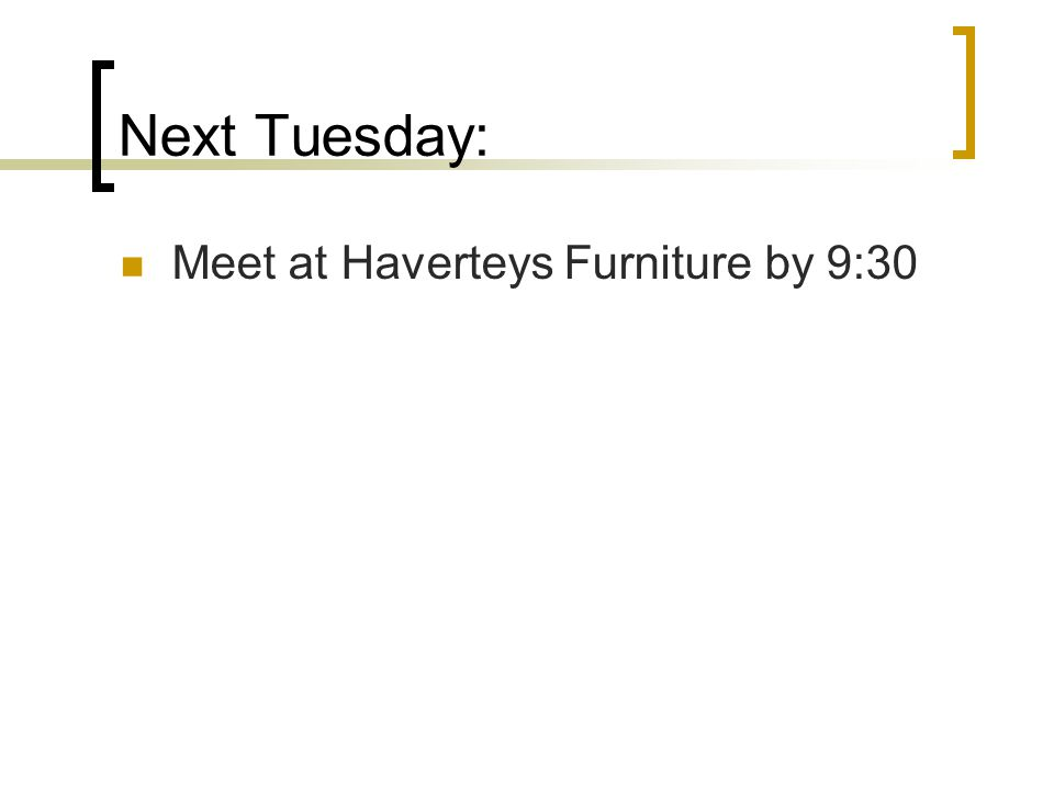 Next Tuesday: Meet at Haverteys Furniture by 9:30
