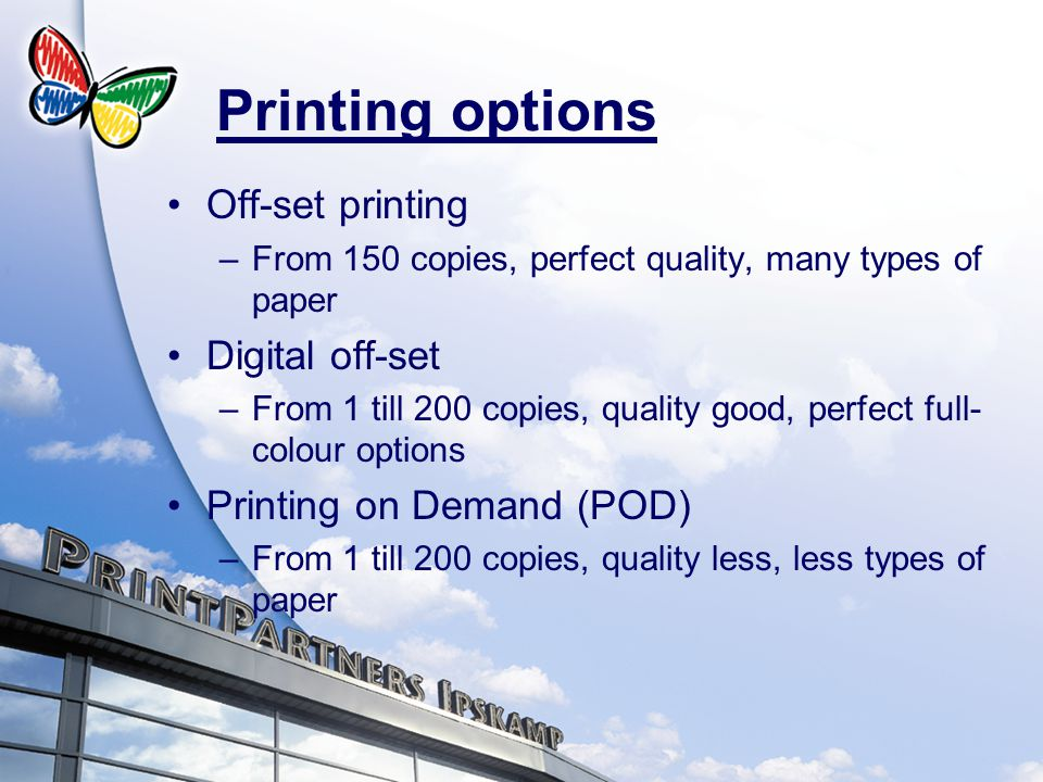 Printing options Off-set printing –From 150 copies, perfect quality, many types of paper Digital off-set –From 1 till 200 copies, quality good, perfect full- colour options Printing on Demand (POD) –From 1 till 200 copies, quality less, less types of paper
