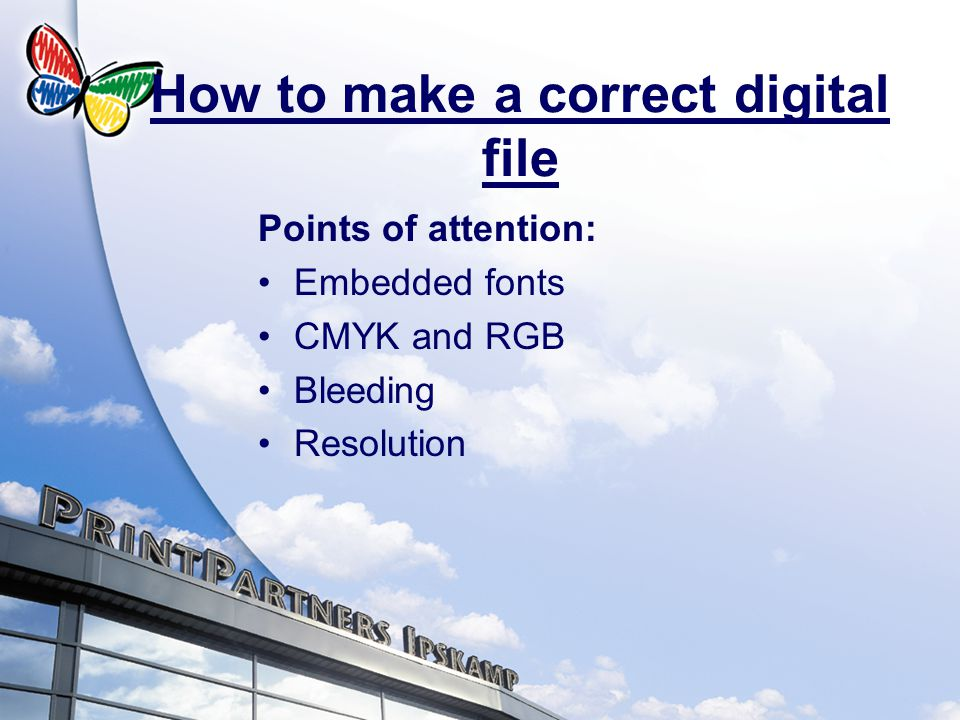 How to make a correct digital file Points of attention: Embedded fonts CMYK and RGB Bleeding Resolution