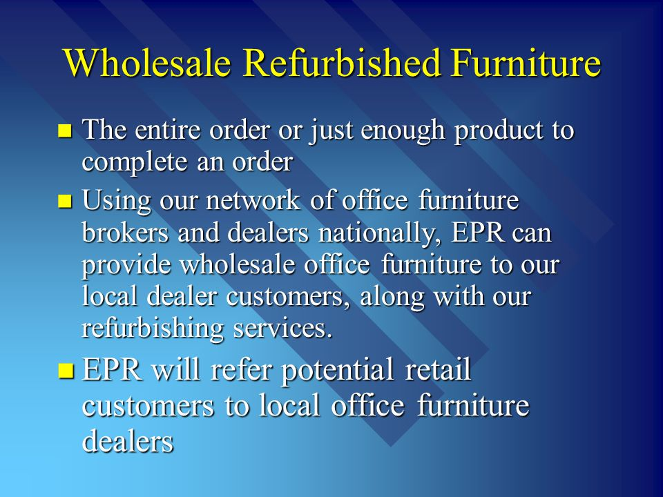 Wholesale Refurbished Furniture The entire order or just enough product to complete an order The entire order or just enough product to complete an order Using our network of office furniture brokers and dealers nationally, EPR can provide wholesale office furniture to our local dealer customers, along with our refurbishing services.