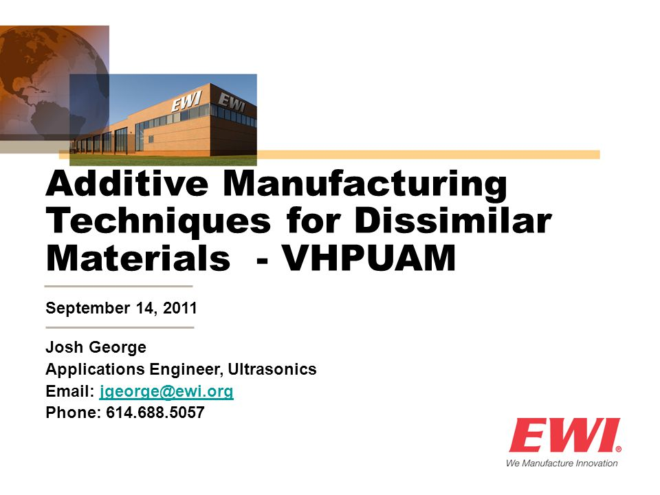 September 14, 2011 Additive Manufacturing Techniques for Dissimilar Materials - VHPUAM Josh George Applications Engineer, Ultrasonics Email: jgeorge@e