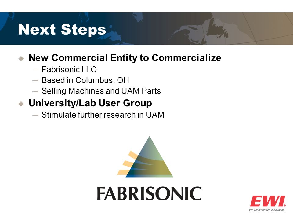 Next Steps New Commercial Entity to Commercialize Fabrisonic LLC Based in Columbus, OH Selling Machines and UAM Parts University/Lab User Group Stimulate further research in UAM