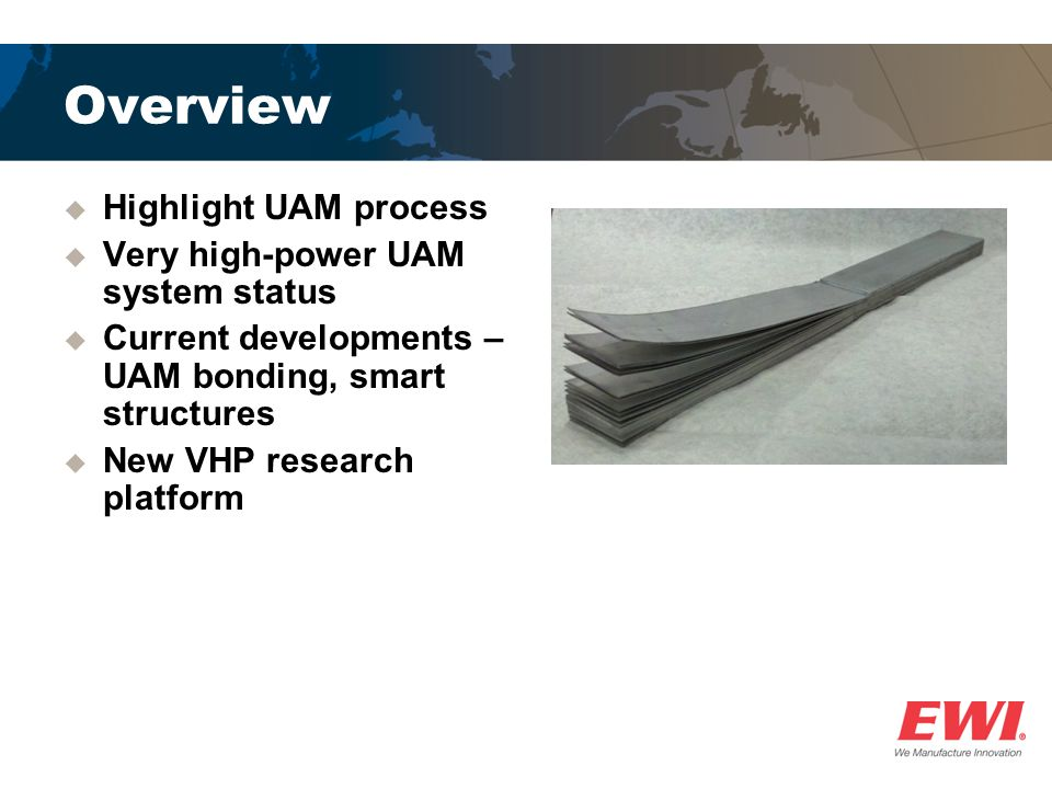 Overview Highlight UAM process Very high-power UAM system status Current developments – UAM bonding, smart structures New VHP research platform