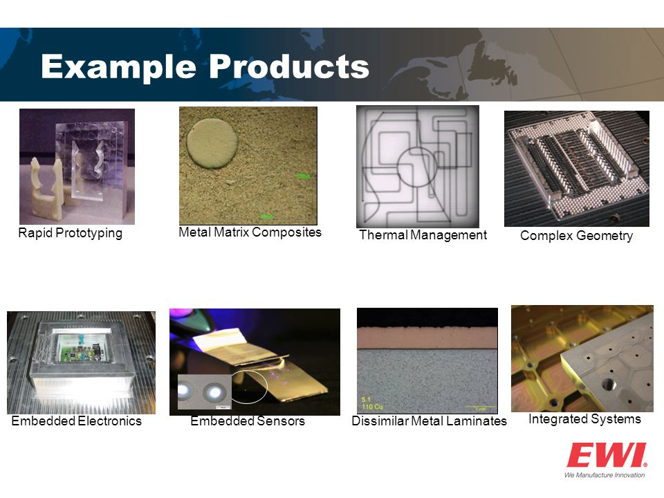 Example Products Rapid Prototyping Thermal Management Metal Matrix Composites Dissimilar Metal LaminatesEmbedded Electronics Complex Geometry Embedded