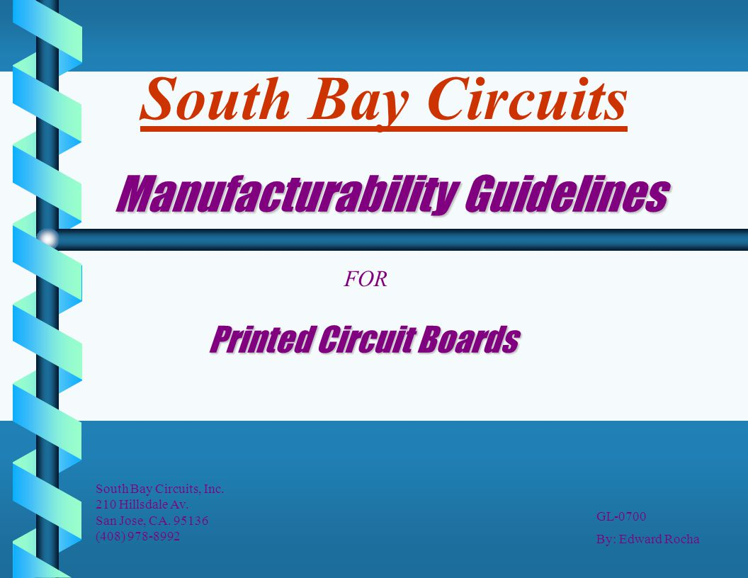 Manufacturability Guidelines Printed Circuit Boards FOR South Bay Circuits, Inc. 210 Hillsdale Av. San Jose, CA. 95136 (408) 978-8992 By: Edward Rocha