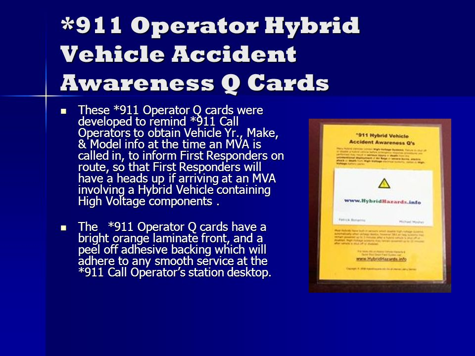 *911 Operator Hybrid Vehicle Accident Awareness Q Cards These *911 Operator Q cards were developed to remind *911 Call Operators to obtain Vehicle Yr., Make, & Model info at the time an MVA is called in, to inform First Responders on route, so that First Responders will have a heads up if arriving at an MVA involving a Hybrid Vehicle containing High Voltage components.
