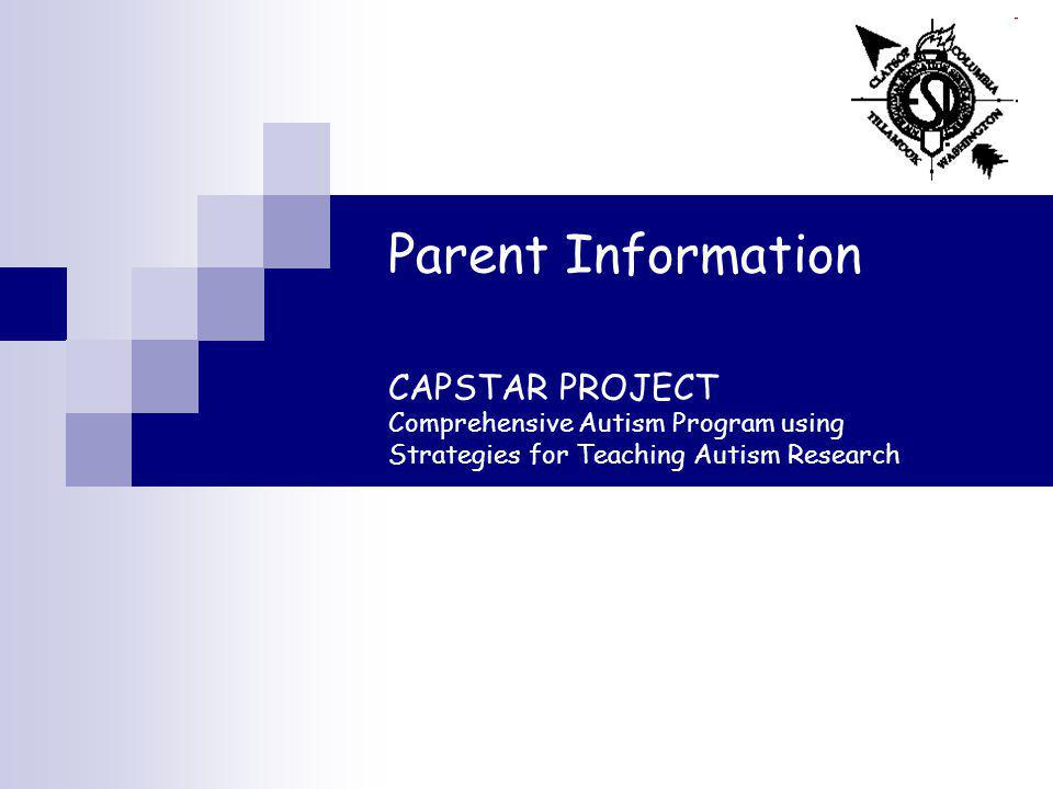 Parent Information CAPSTAR PROJECT Comprehensive Autism Program using Strategies for Teaching Autism Research