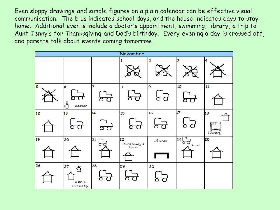 Even sloppy drawings and simple figures on a plain calendar can be effective visual communication. The b us indicates school days, and the house indic