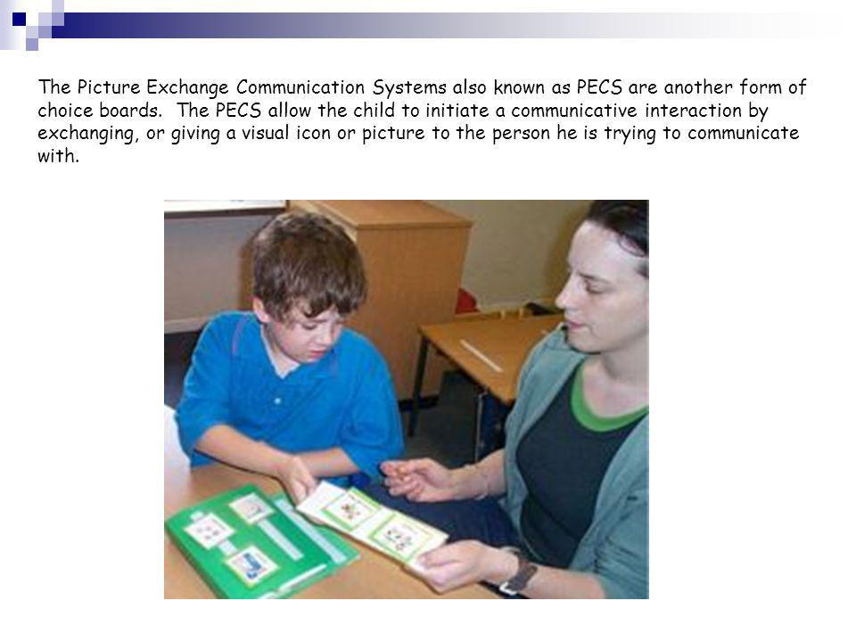 The Picture Exchange Communication Systems also known as PECS are another form of choice boards. The PECS allow the child to initiate a communicative
