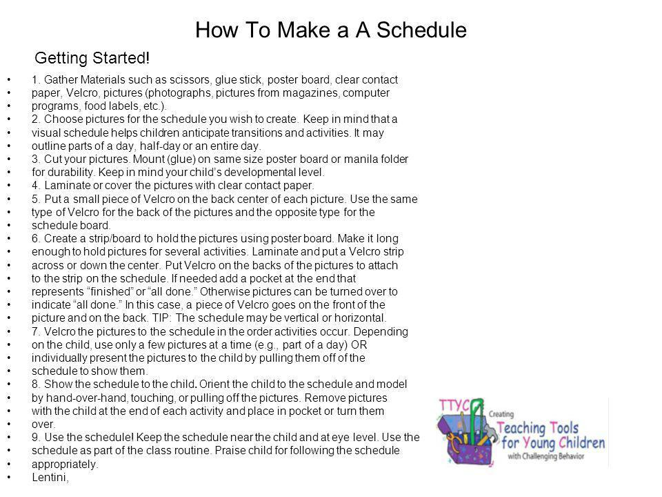 How To Make a A Schedule 1. Gather Materials such as scissors, glue stick, poster board, clear contact paper, Velcro, pictures (photographs, pictures