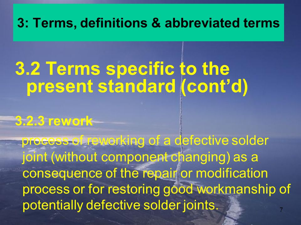 7 3.2 Terms specific to the present standard (contd) 3.2.3 rework process of reworking of a defective solder joint (without component changing) as a consequence of the repair or modification process or for restoring good workmanship of potentially defective solder joints.