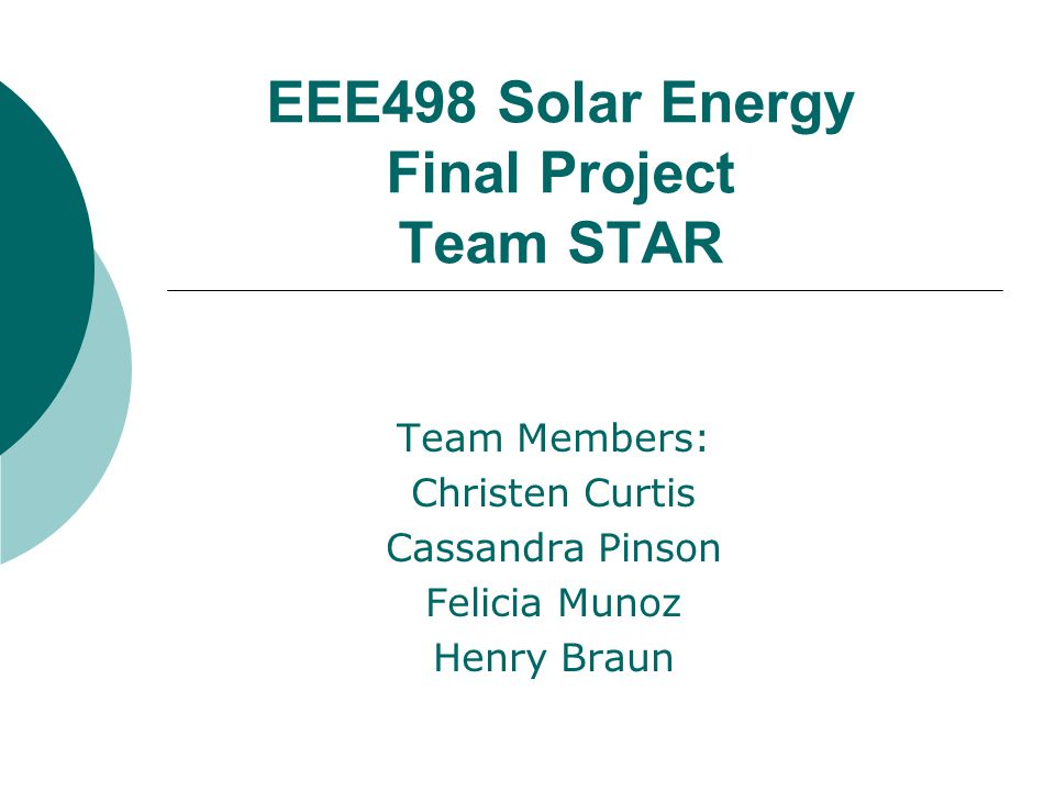 EEE498 Solar Energy Final Project Team STAR Team Members: Christen Curtis Cassandra Pinson Felicia Munoz Henry Braun