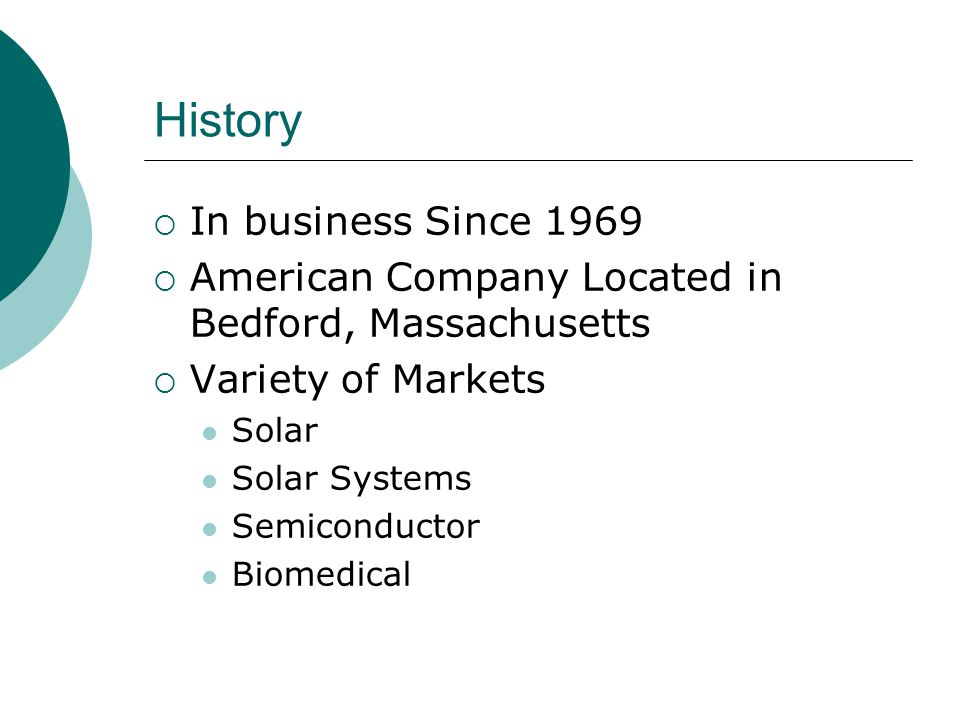 History In business Since 1969 American Company Located in Bedford, Massachusetts Variety of Markets Solar Solar Systems Semiconductor Biomedical