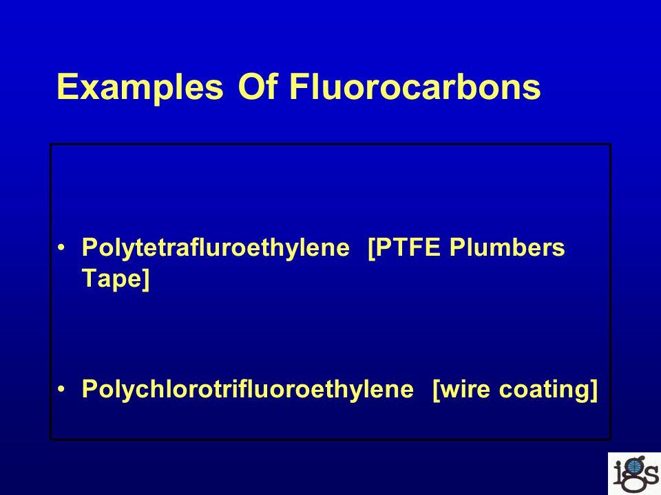 Examples Of Fluorocarbons Polytetrafluroethylene [PTFE Plumbers Tape] Polychlorotrifluoroethylene [wire coating]