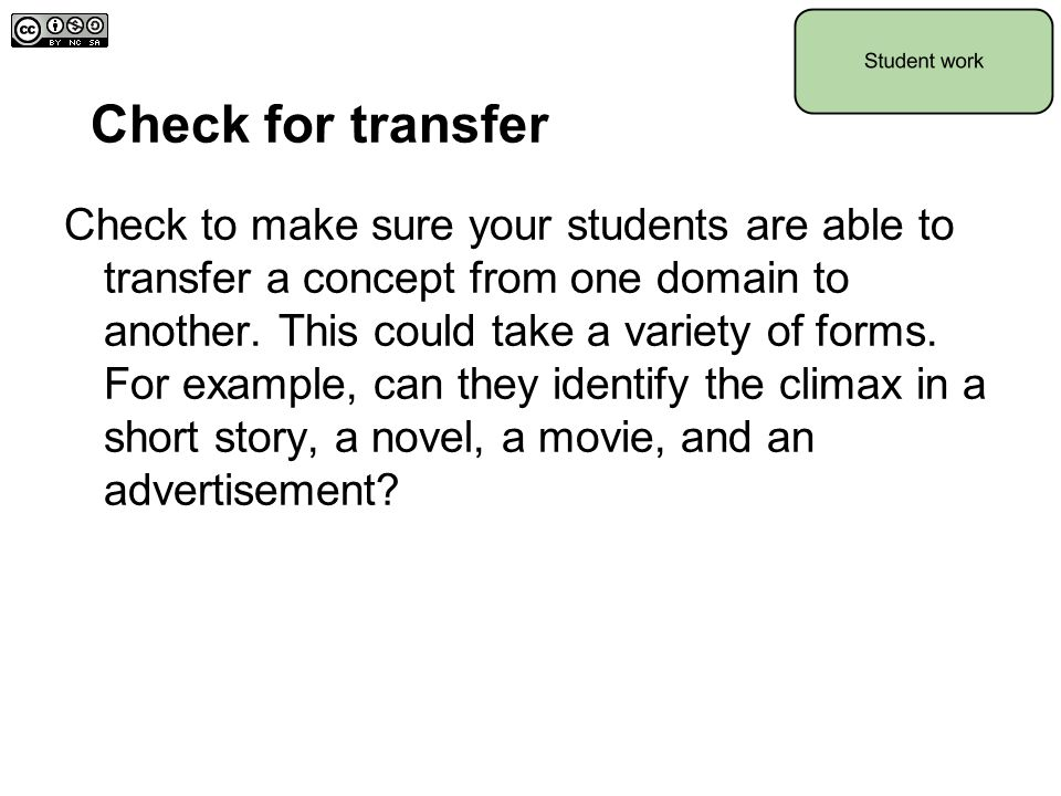 Check for transfer Check to make sure your students are able to transfer a concept from one domain to another. This could take a variety of forms. For