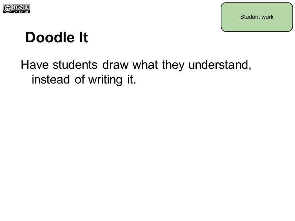 Doodle It Have students draw what they understand, instead of writing it.