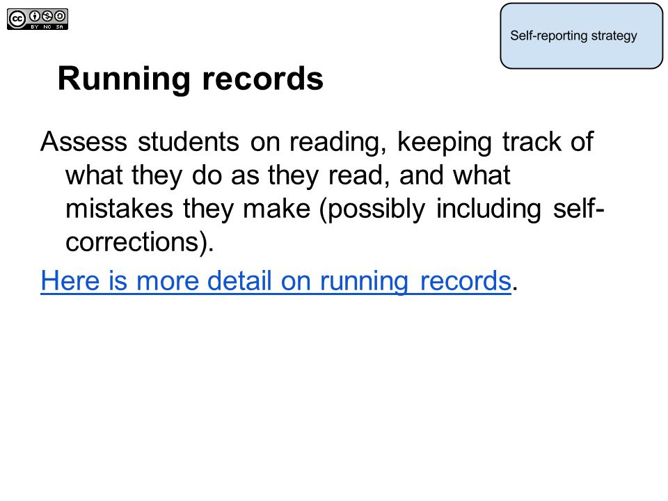 Running records Assess students on reading, keeping track of what they do as they read, and what mistakes they make (possibly including self- correcti