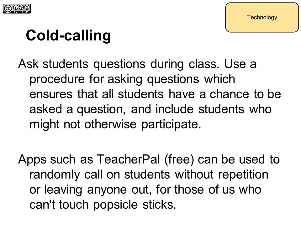Cold-calling Ask students questions during class. Use a procedure for asking questions which ensures that all students have a chance to be asked a que