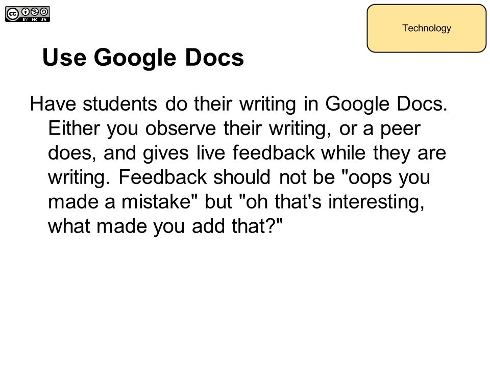 Use Google Docs Have students do their writing in Google Docs. Either you observe their writing, or a peer does, and gives live feedback while they ar