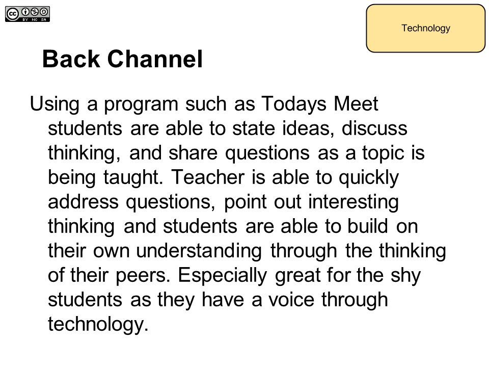 Back Channel Using a program such as Todays Meet students are able to state ideas, discuss thinking, and share questions as a topic is being taught. T