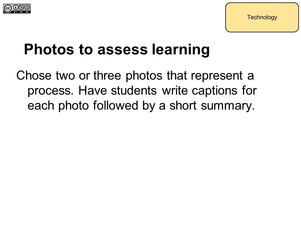 Photos to assess learning Chose two or three photos that represent a process. Have students write captions for each photo followed by a short summary.