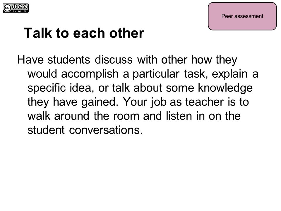 Talk to each other Have students discuss with other how they would accomplish a particular task, explain a specific idea, or talk about some knowledge