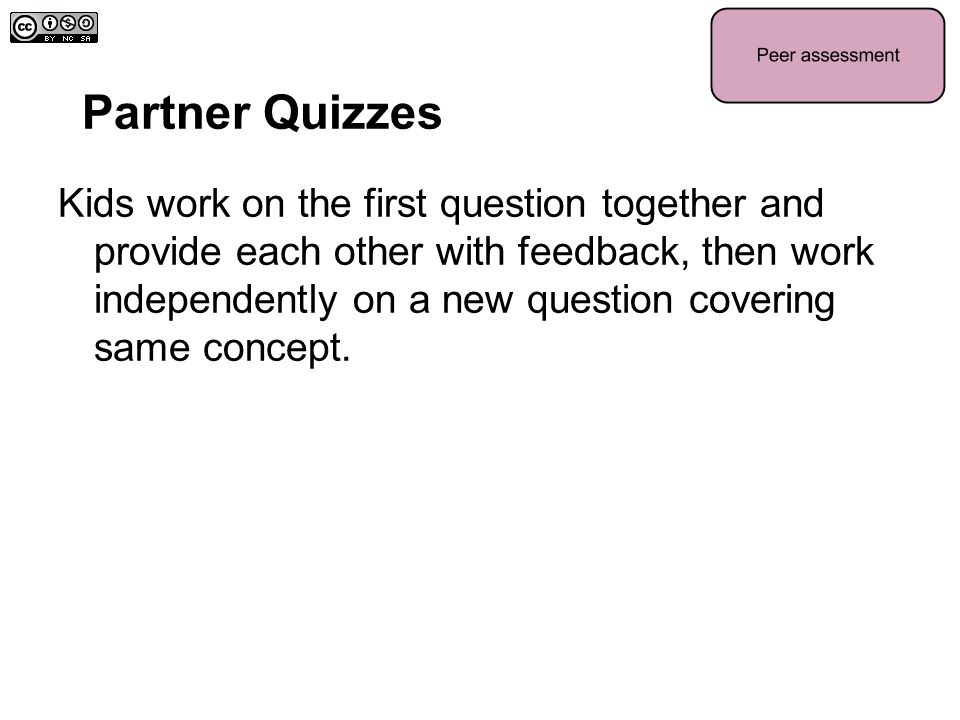 Partner Quizzes Kids work on the first question together and provide each other with feedback, then work independently on a new question covering same