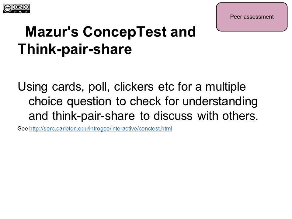 Mazur's ConcepTest and Think-pair-share Using cards, poll, clickers etc for a multiple choice question to check for understanding and think-pair-share