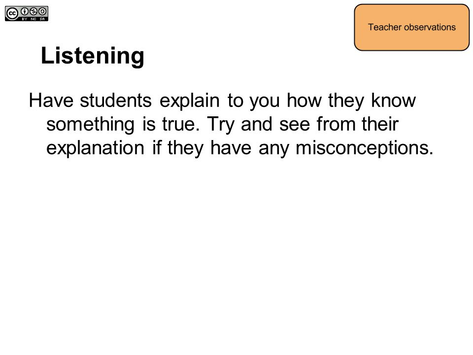 Listening Have students explain to you how they know something is true. Try and see from their explanation if they have any misconceptions.