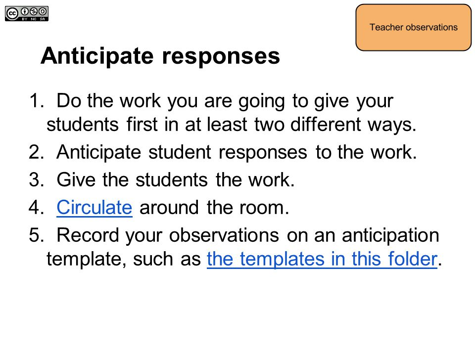 Anticipate responses 1. Do the work you are going to give your students first in at least two different ways. 2. Anticipate student responses to the w