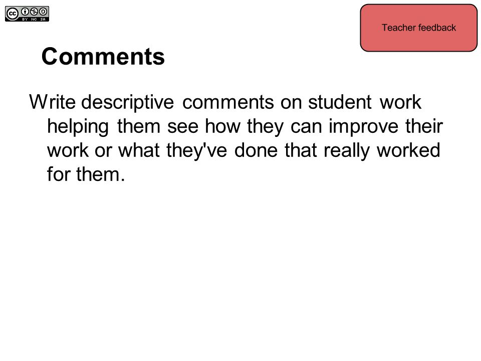 Comments Write descriptive comments on student work helping them see how they can improve their work or what they've done that really worked for them.
