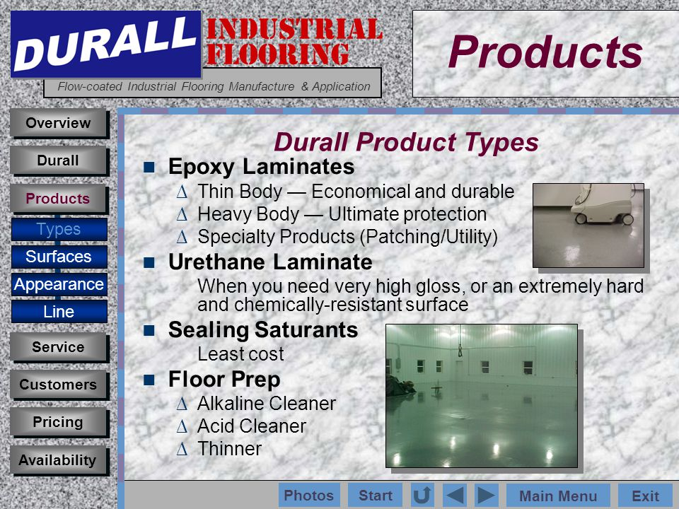 INDUSTRIAL FLOORING Flow-coated Industrial Flooring Manufacture & Application Main MenuExit Start Photos Products Overview Types Surfaces Appearance Customers Service Pricing Availability Durall Products Durall Product Types Epoxy Laminates Thin Body Economical and durable Heavy Body Ultimate protection Specialty Products (Patching/Utility) Urethane Laminate When you need very high gloss, or an extremely hard and chemically-resistant surface Sealing Saturants Least cost Floor Prep Alkaline Cleaner Acid Cleaner Thinner Line