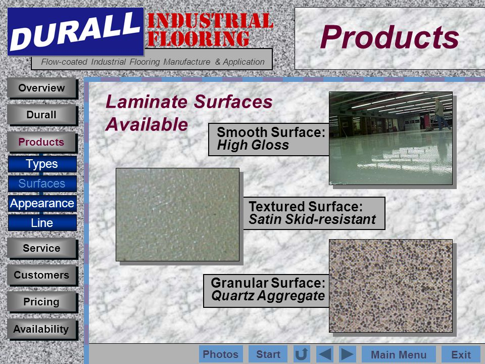 INDUSTRIAL FLOORING Flow-coated Industrial Flooring Manufacture & Application Main MenuExit Start Photos Products Overview Types Surfaces Appearance Customers Service Pricing Availability Durall Products Laminate Surfaces Available Smooth Surface: High Gloss Textured Surface: Satin Skid-resistant Granular Surface: Quartz Aggregate Line