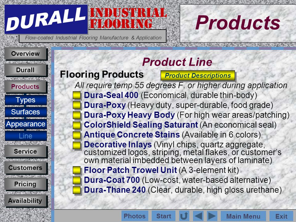 INDUSTRIAL FLOORING Flow-coated Industrial Flooring Manufacture & Application Main MenuExit Start Photos Products Overview Surfaces Appearance Line Customers Service Pricing Availability Durall Products Product Line Flooring Products All require temp 55 degrees F.