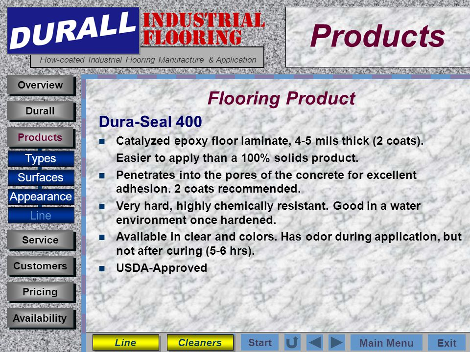 INDUSTRIAL FLOORING Flow-coated Industrial Flooring Manufacture & Application Main MenuExit Start Photos Products Overview Surfaces Appearance Line Customers Service Pricing Availability Durall Products Flooring Product Types Dura-Seal 400 Catalyzed epoxy floor laminate, 4-5 mils thick (2 coats).