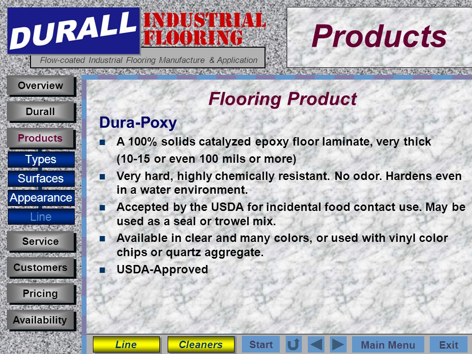 INDUSTRIAL FLOORING Flow-coated Industrial Flooring Manufacture & Application Main MenuExit Start Photos Products Overview Surfaces Appearance Line Customers Service Pricing Availability Durall Products Flooring Product Types Dura-Poxy A 100% solids catalyzed epoxy floor laminate, very thick (10-15 or even 100 mils or more) Very hard, highly chemically resistant.