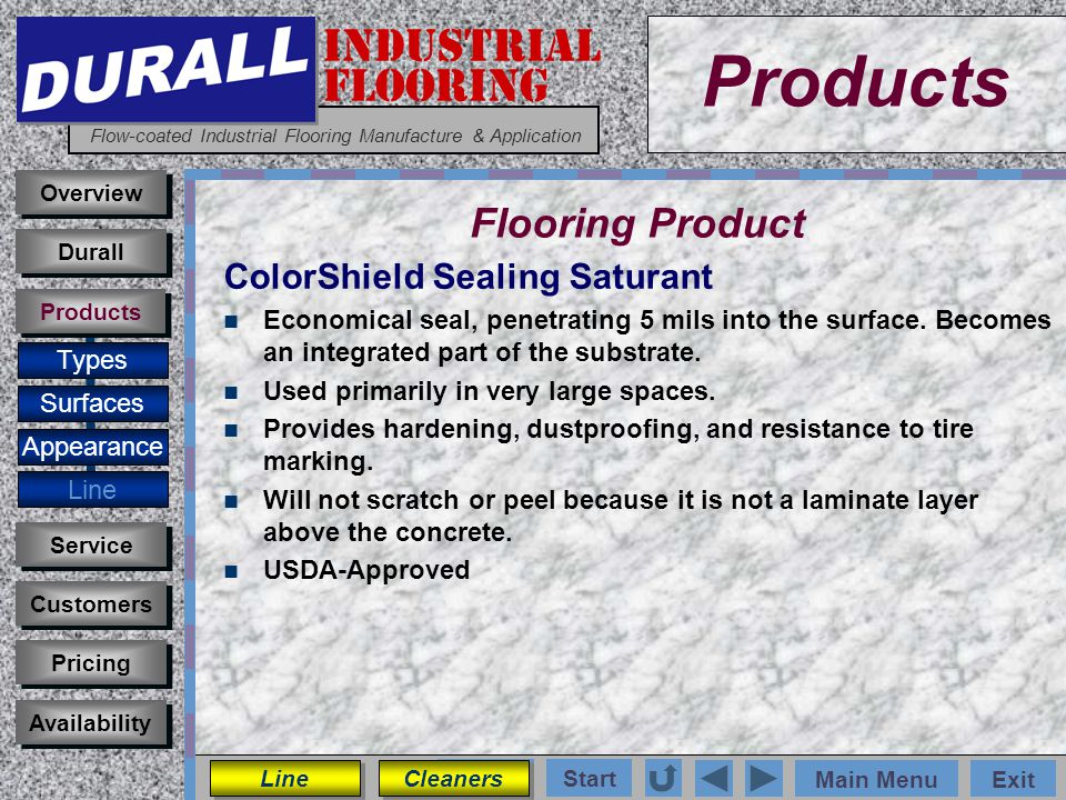 INDUSTRIAL FLOORING Flow-coated Industrial Flooring Manufacture & Application Main MenuExit Start Photos Products Overview Surfaces Appearance Customers Service Pricing Availability Durall Products Flooring Product Types ColorShield Sealing Saturant Economical seal, penetrating 5 mils into the surface.