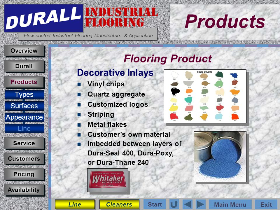 INDUSTRIAL FLOORING Flow-coated Industrial Flooring Manufacture & Application Main MenuExit Start Photos Products Overview Surfaces Appearance Customers Service Pricing Availability Durall Products Flooring Product Types Decorative Inlays Vinyl chips Quartz aggregate Customized logos Striping Metal flakes Customers own material Imbedded between layers of Dura-Seal 400, Dura-Poxy, or Dura-Thane 240 Line Cleaners
