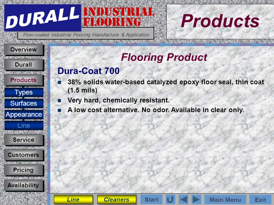 INDUSTRIAL FLOORING Flow-coated Industrial Flooring Manufacture & Application Main MenuExit Start Photos Products Overview Surfaces Appearance Customers Service Pricing Availability Durall Products Flooring Product Types Dura-Coat 700 38% solids water-based catalyzed epoxy floor seal, thin coat (1.5 mils) Very hard, chemically resistant.