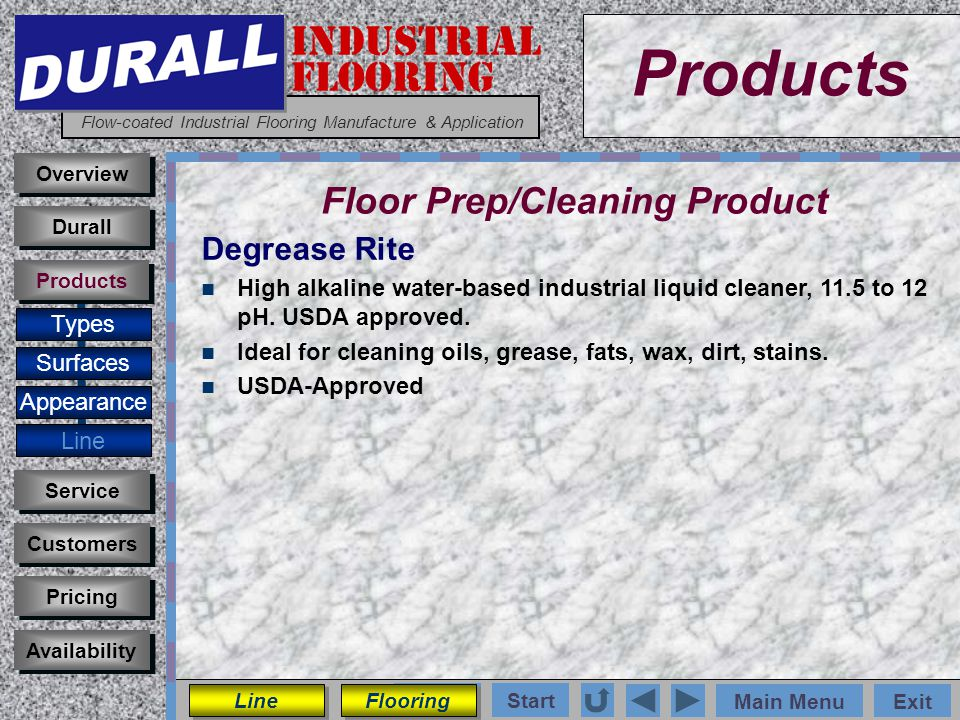 INDUSTRIAL FLOORING Flow-coated Industrial Flooring Manufacture & Application Main MenuExit Start Photos Products Overview Surfaces Appearance Customers Service Pricing Availability Durall Products Floor Prep/Cleaning Product Types Dura-Kleen Heavy-duty acid-based industrial liquid cleaner, 5 pH.