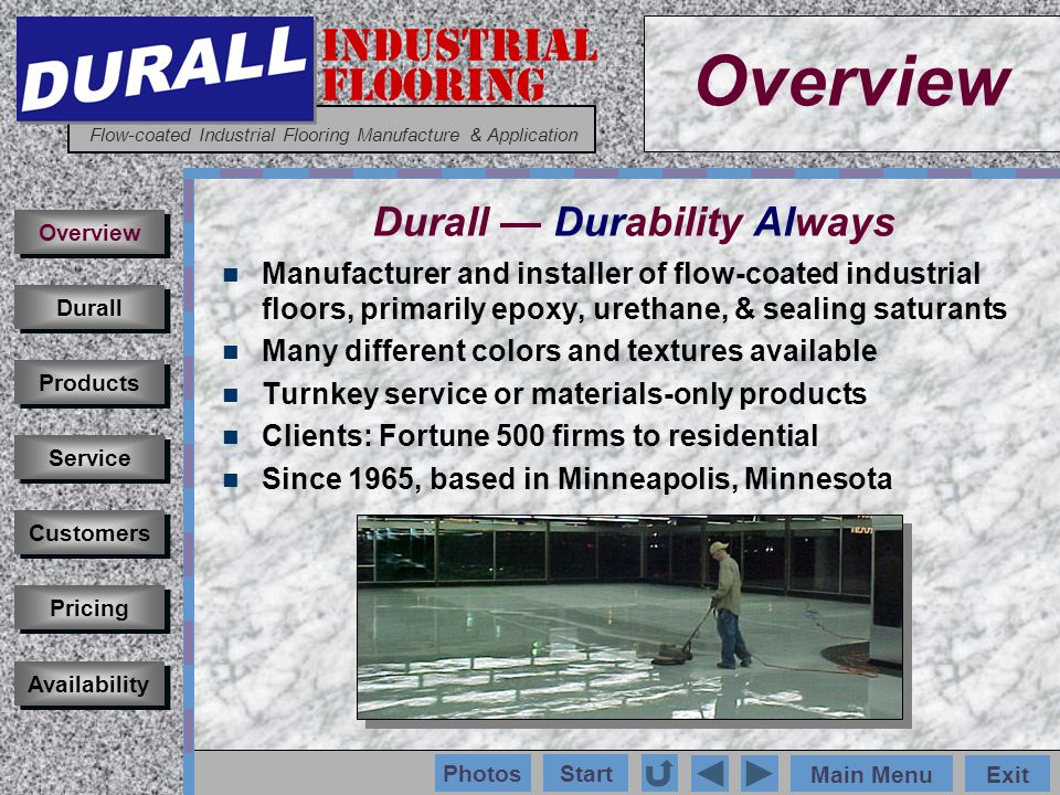 INDUSTRIAL FLOORING Flow-coated Industrial Flooring Manufacture & Application Main MenuExit Start Photos Manufacturer and installer of flow-coated industrial floors, primarily epoxy, urethane, & sealing saturants Many different colors and textures available Turnkey service or materials-only products Clients: Fortune 500 firms to residential Since 1965, based in Minneapolis, Minnesota Customers Durall Products Service Overview Pricing Availability Overview Durall Durability Always