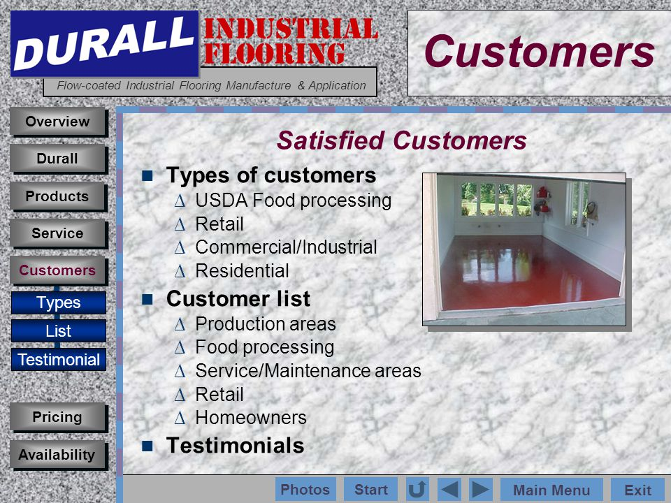 INDUSTRIAL FLOORING Flow-coated Industrial Flooring Manufacture & Application Main MenuExit Start Photos Types of customers USDA Food processing Retail Commercial/Industrial Residential Customer list Production areas Food processing Service/Maintenance areas Retail Homeowners Testimonials Customers Types List Testimonial Overview Durall Pricing Availability Service Products Customers Satisfied Customers