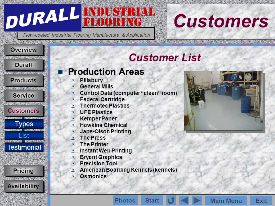 INDUSTRIAL FLOORING Flow-coated Industrial Flooring Manufacture & Application Main MenuExit Start Photos Production Areas Pillsbury General Mills Control Data (computer clean room) Federal Cartridge Thermotec Plastics UFE Plastics Kemper Paper Hawkins Chemical Japs-Olson Printing The Press The Printer Instant Web Printing Bryant Graphics Precision Tool American Boarding Kennels (kennels) Osmonics Customers Types List Testimonial Overview Durall Pricing Availability Service Products Customers Customer List